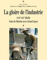 La gloire de l'industrie, XVIIe-XIXe siècle. Faire de l'histoire avec Gérard Gayot